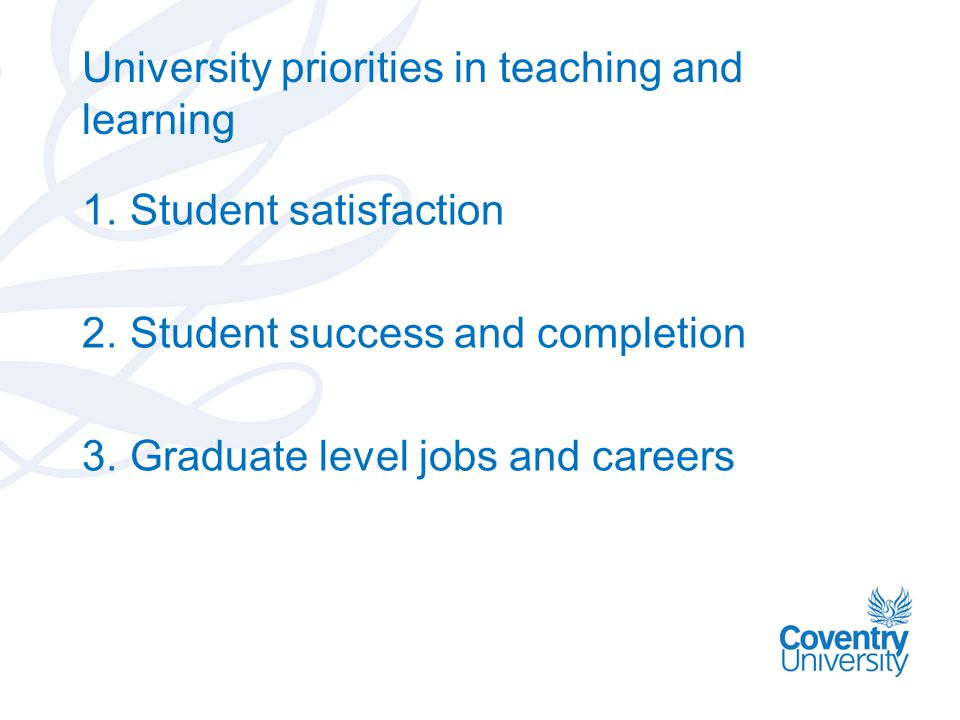 University priorities in teaching and learning 1.Student satisfaction 2.Student success and completion 3.Graduate level jobs and careers
