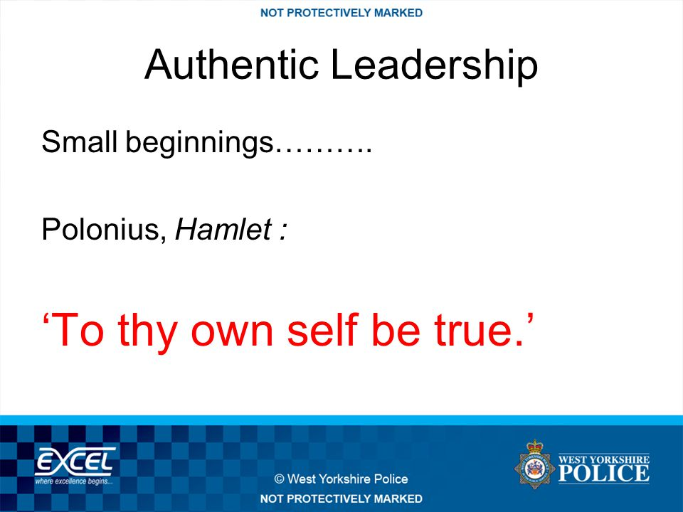 Authentic Leadership Small beginnings………. Polonius, Hamlet : 'To thy own self be true.'