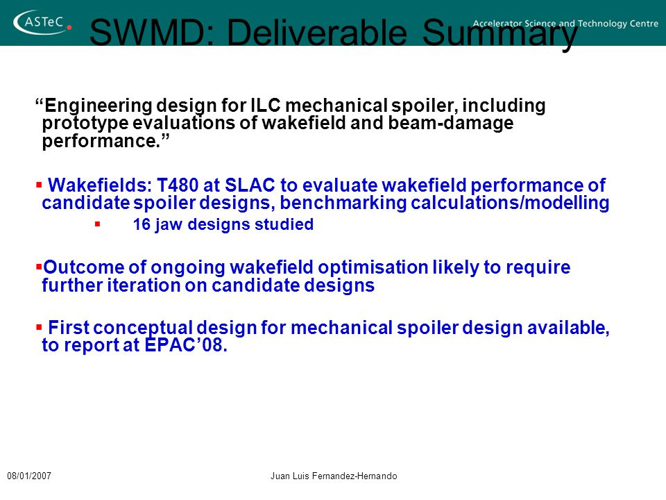 08/01/2007Juan Luis Fernandez-Hernando SWMD: Deliverable Summary Engineering design for ILC mechanical spoiler, including prototype evaluations of wakefield and beam-damage performance.  Wakefields: T480 at SLAC to evaluate wakefield performance of candidate spoiler designs, benchmarking calculations/modelling  16 jaw designs studied  Outcome of ongoing wakefield optimisation likely to require further iteration on candidate designs  First conceptual design for mechanical spoiler design available, to report at EPAC'08.