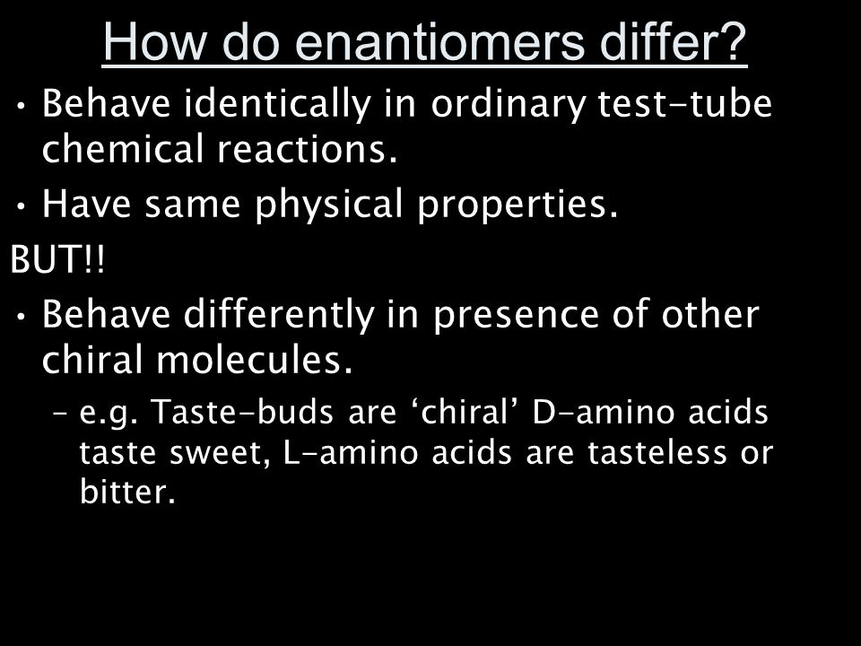 How do enantiomers differ? Behave identically in ordinary test-tube chemical reactions. Have same physical properties. BUT!! Behave differently in pre