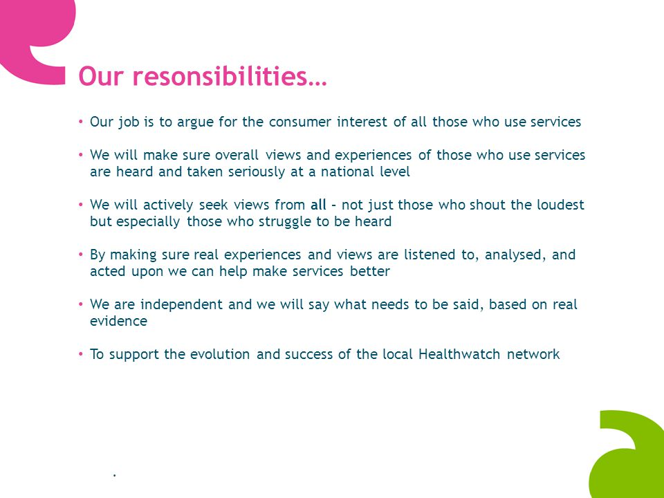 Our resonsibilities… Our job is to argue for the consumer interest of all those who use services We will make sure overall views and experiences of those who use services are heard and taken seriously at a national level We will actively seek views from all – not just those who shout the loudest but especially those who struggle to be heard By making sure real experiences and views are listened to, analysed, and acted upon we can help make services better We are independent and we will say what needs to be said, based on real evidence To support the evolution and success of the local Healthwatch network.