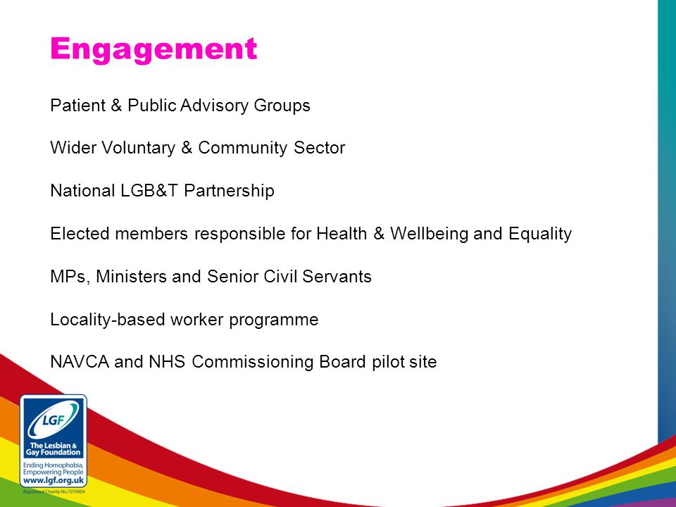 Patient & Public Advisory Groups Wider Voluntary & Community Sector National LGB&T Partnership Elected members responsible for Health & Wellbeing and Equality MPs, Ministers and Senior Civil Servants Locality-based worker programme NAVCA and NHS Commissioning Board pilot site Engagement