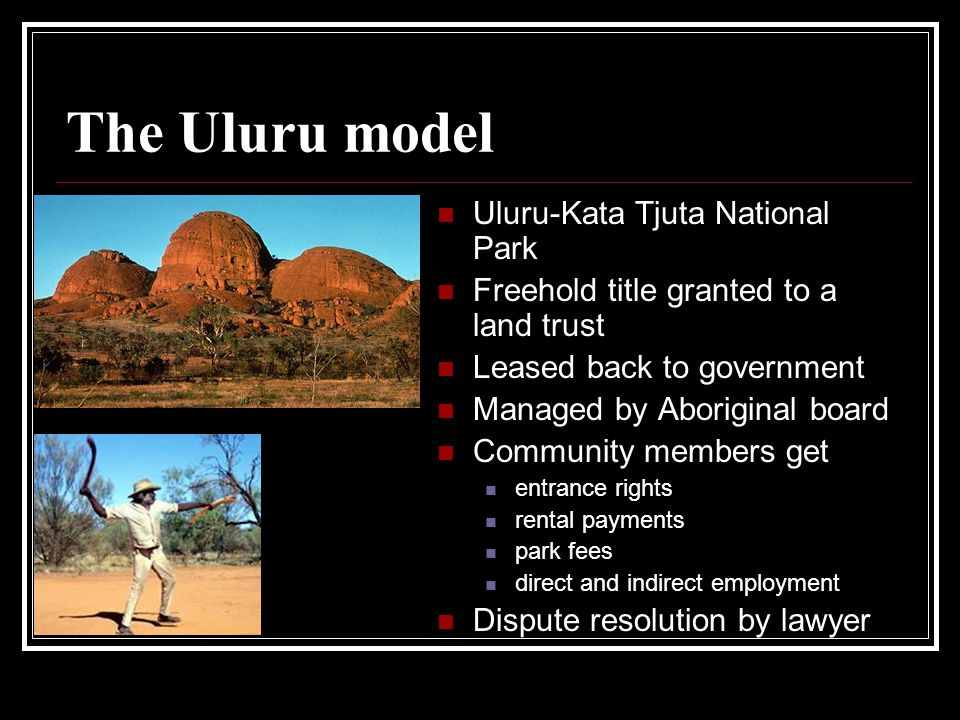 The Uluru model Uluru-Kata Tjuta National Park Freehold title granted to a land trust Leased back to government Managed by Aboriginal board Community