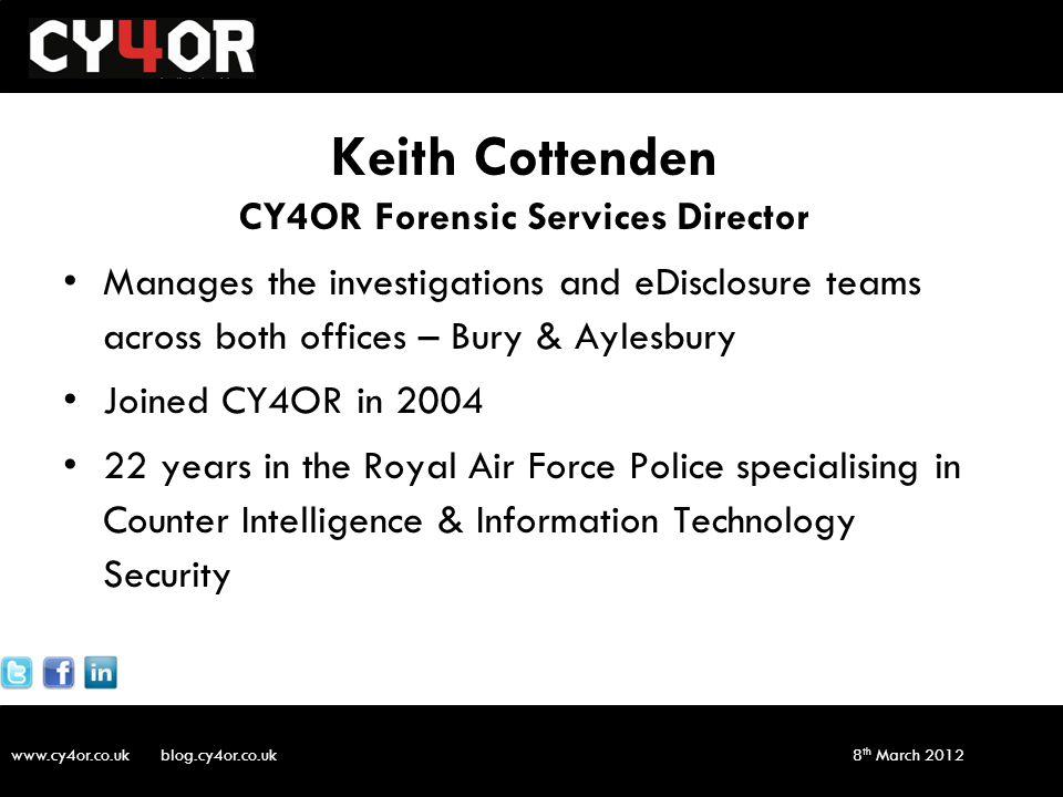 www.cy4or.co.uk blog.cy4or.co.uk v1 8 th March 2012 Keith Cottenden CY4OR Forensic Services Director Manages the investigations and eDisclosure teams across both offices – Bury & Aylesbury Joined CY4OR in 2004 22 years in the Royal Air Force Police specialising in Counter Intelligence & Information Technology Security
