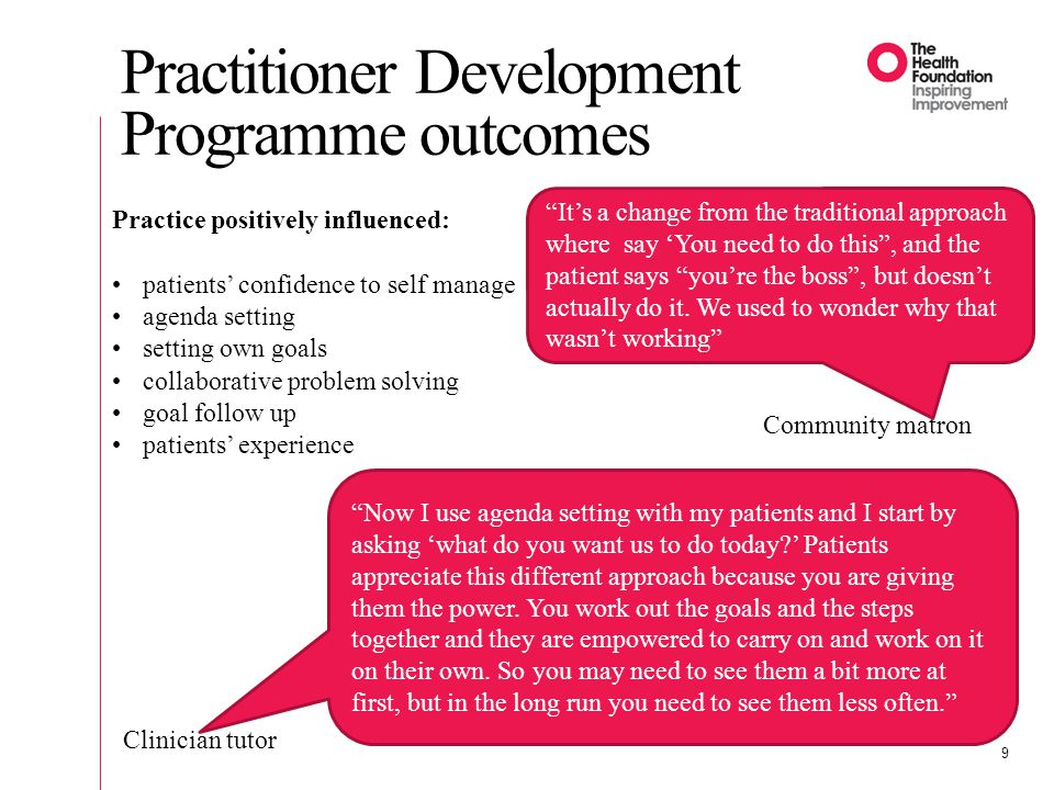 Practitioner Development Programme outcomes 9 Practice positively influenced: patients' confidence to self manage agenda setting setting own goals collaborative problem solving goal follow up patients' experience Community matron Clinician tutor It's a change from the traditional approach where say 'You need to do this , and the patient says you're the boss , but doesn't actually do it.
