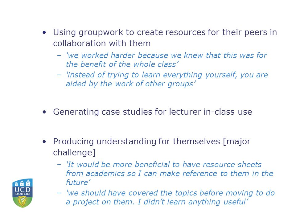 Using groupwork to create resources for their peers in collaboration with them –'we worked harder because we knew that this was for the benefit of the whole class' –'instead of trying to learn everything yourself, you are aided by the work of other groups' Generating case studies for lecturer in-class use Producing understanding for themselves [major challenge] –'It would be more beneficial to have resource sheets from academics so I can make reference to them in the future' –'we should have covered the topics before moving to do a project on them.
