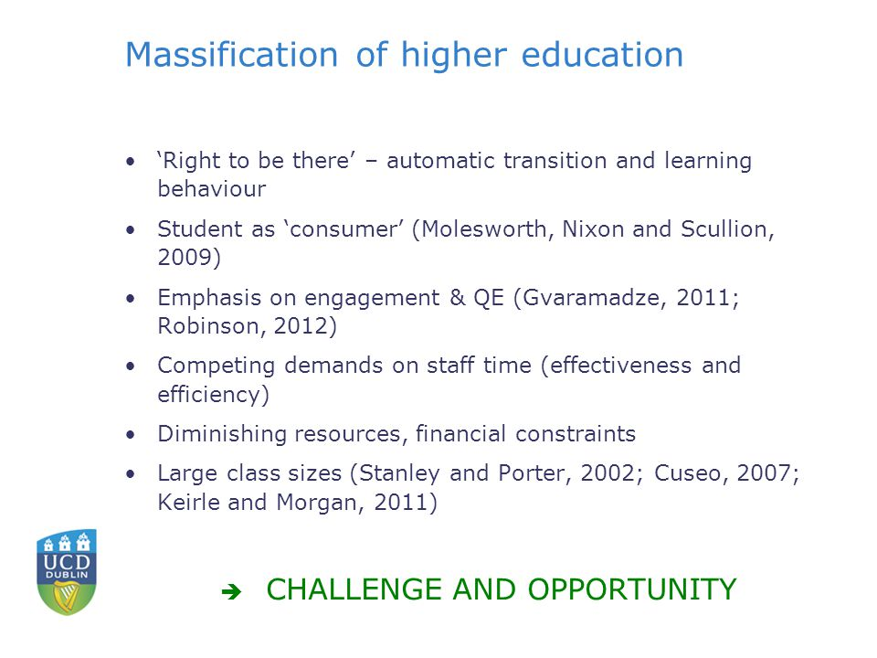 Massification of higher education 'Right to be there' – automatic transition and learning behaviour Student as 'consumer' (Molesworth, Nixon and Scullion, 2009) Emphasis on engagement & QE (Gvaramadze, 2011; Robinson, 2012) Competing demands on staff time (effectiveness and efficiency) Diminishing resources, financial constraints Large class sizes (Stanley and Porter, 2002; Cuseo, 2007; Keirle and Morgan, 2011)  CHALLENGE AND OPPORTUNITY