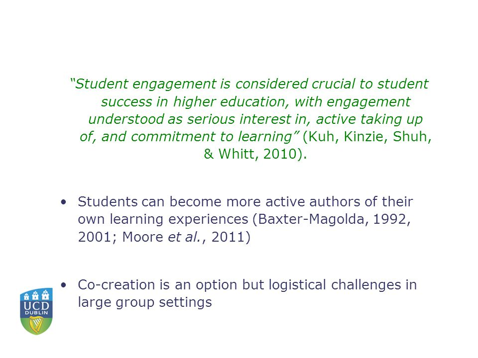 Student engagement is considered crucial to student success in higher education, with engagement understood as serious interest in, active taking up of, and commitment to learning (Kuh, Kinzie, Shuh, & Whitt, 2010).