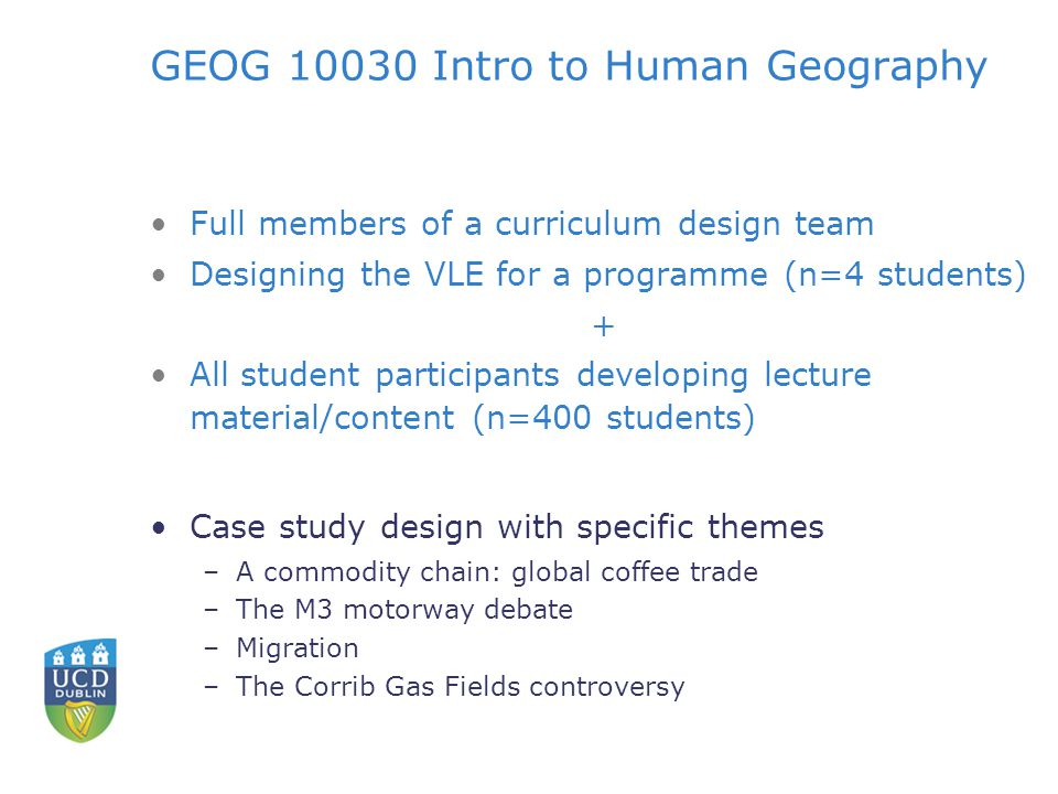 GEOG Intro to Human Geography Full members of a curriculum design team Designing the VLE for a programme (n=4 students) + All student participants developing lecture material/content (n=400 students) Case study design with specific themes –A commodity chain: global coffee trade –The M3 motorway debate –Migration –The Corrib Gas Fields controversy
