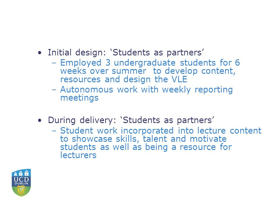 Initial design: 'Students as partners' –Employed 3 undergraduate students for 6 weeks over summer to develop content, resources and design the VLE –Autonomous work with weekly reporting meetings During delivery: 'Students as partners' –Student work incorporated into lecture content to showcase skills, talent and motivate students as well as being a resource for lecturers