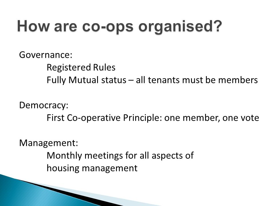 Governance: Registered Rules Fully Mutual status – all tenants must be members Democracy: First Co-operative Principle: one member, one vote Management: Monthly meetings for all aspects of housing management