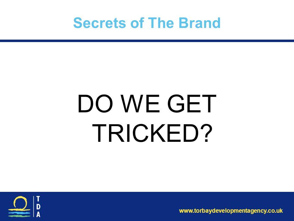 www.torbaydevelopmentagency.co.uk Secrets of The Brand DO WE GET TRICKED?