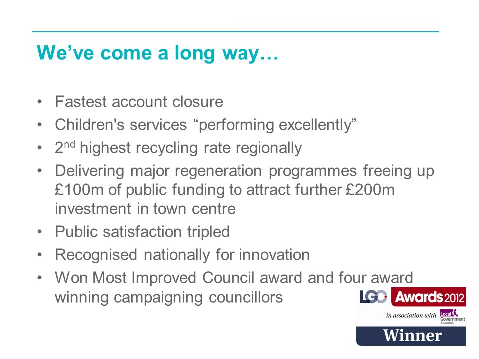16 We've come a long way… Fastest account closure Children s services performing excellently 2 nd highest recycling rate regionally Delivering major regeneration programmes freeing up £100m of public funding to attract further £200m investment in town centre Public satisfaction tripled Recognised nationally for innovation Won Most Improved Council award and four award winning campaigning councillors
