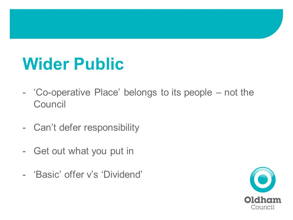 -'Co-operative Place' belongs to its people – not the Council -Can't defer responsibility -Get out what you put in -'Basic' offer v's 'Dividend' Wider Public