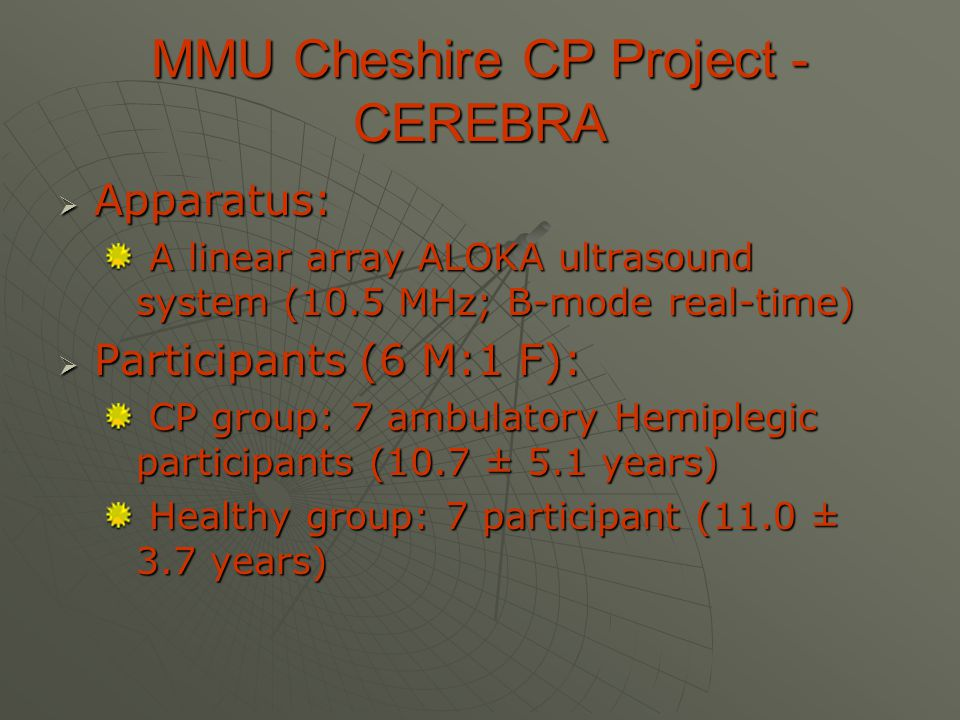 MMU Cheshire CP Project - CEREBRA  Apparatus: A linear array ALOKA ultrasound system (10.5 MHz; B-mode real-time) A linear array ALOKA ultrasound system (10.5 MHz; B-mode real-time)  Participants (6 M:1 F): CP group: 7 ambulatory Hemiplegic participants (10.7 ± 5.1 years) CP group: 7 ambulatory Hemiplegic participants (10.7 ± 5.1 years) Healthy group: 7 participant (11.0 ± 3.7 years) Healthy group: 7 participant (11.0 ± 3.7 years)