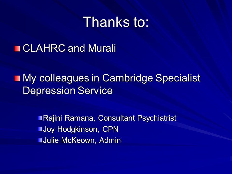 Thanks to: CLAHRC and Murali My colleagues in Cambridge Specialist Depression Service Rajini Ramana, Consultant Psychiatrist Joy Hodgkinson, CPN Julie McKeown, Admin