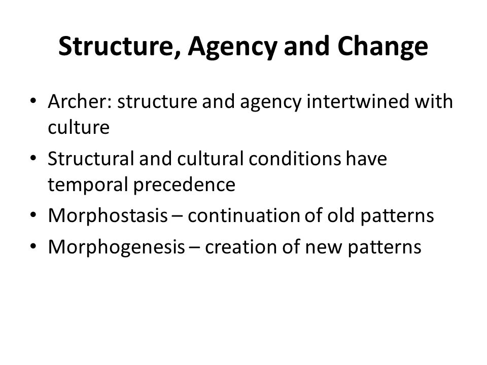 Structure, Agency and Change Archer: structure and agency intertwined with culture Structural and cultural conditions have temporal precedence Morphostasis – continuation of old patterns Morphogenesis – creation of new patterns