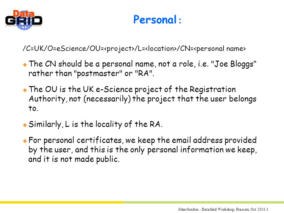 John Gordon - DataGrid Workshop, Frascati, Oct 2001 3 Personal : /C=UK/O=eScience/OU= /L= /CN= u The CN should be a personal name, not a role, i.e.