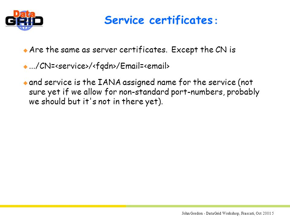 John Gordon - DataGrid Workshop, Frascati, Oct 2001 5 Service certificates : u Are the same as server certificates.