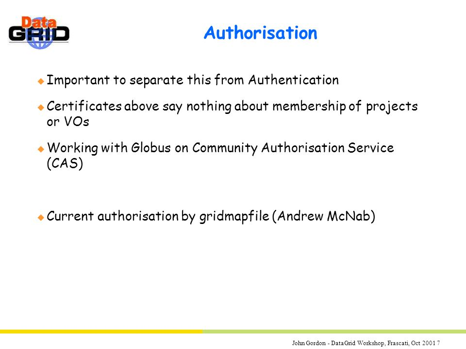 John Gordon - DataGrid Workshop, Frascati, Oct 2001 7 Authorisation u Important to separate this from Authentication u Certificates above say nothing about membership of projects or VOs u Working with Globus on Community Authorisation Service (CAS) u Current authorisation by gridmapfile (Andrew McNab)
