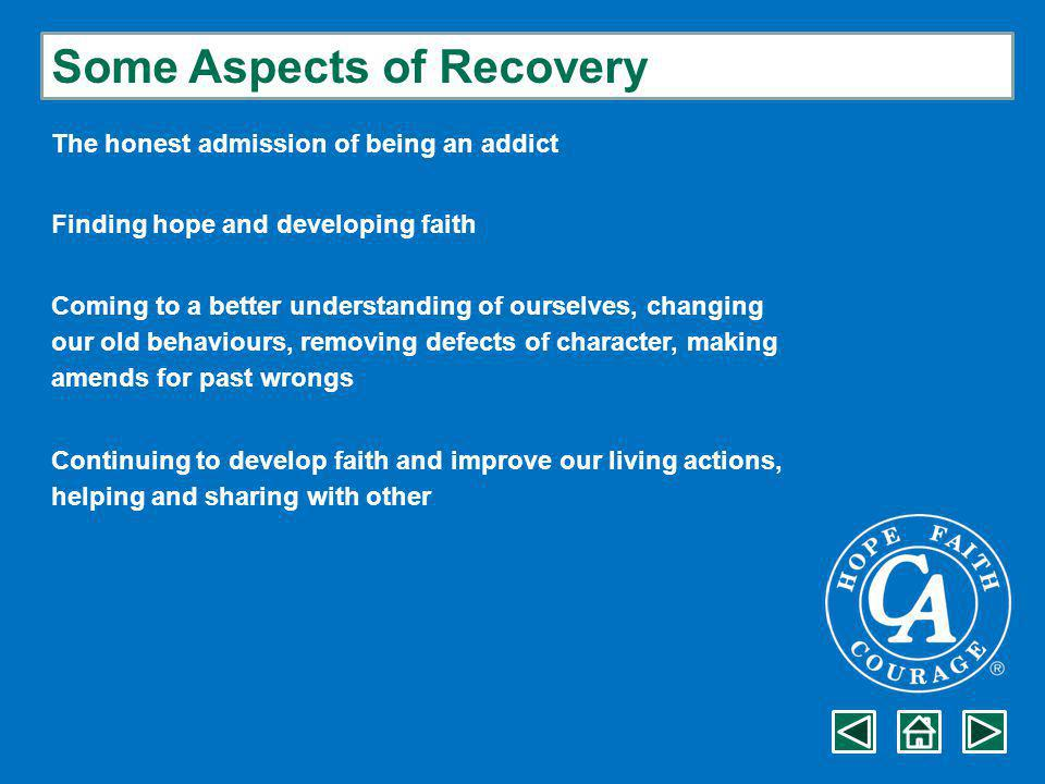 Some Aspects of Recovery The honest admission of being an addict Finding hope and developing faith Coming to a better understanding of ourselves, changing our old behaviours, removing defects of character, making amends for past wrongs Continuing to develop faith and improve our living actions, helping and sharing with other