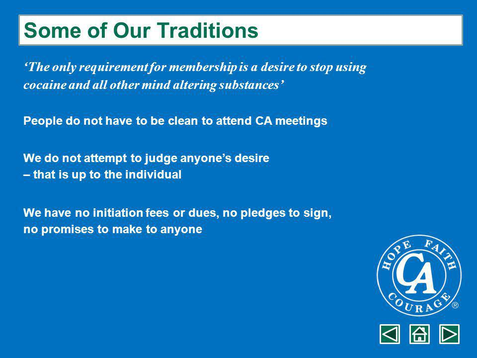 Some of Our Traditions 'The only requirement for membership is a desire to stop using cocaine and all other mind altering substances' People do not have to be clean to attend CA meetings We do not attempt to judge anyone's desire – that is up to the individual We have no initiation fees or dues, no pledges to sign, no promises to make to anyone