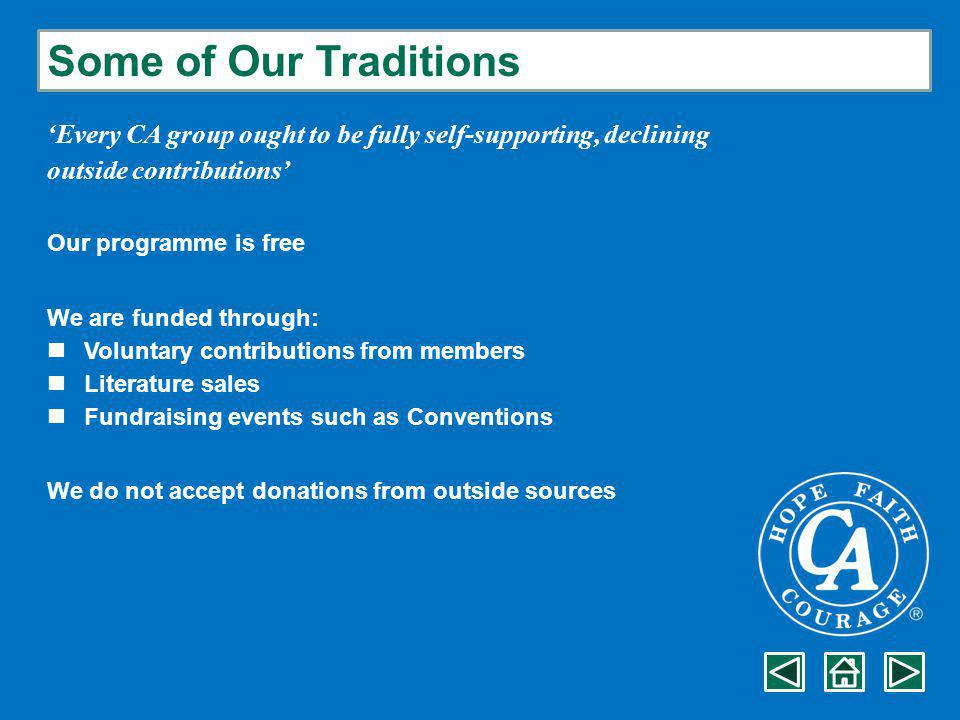 Some of Our Traditions 'Every CA group ought to be fully self-supporting, declining outside contributions' Our programme is free We are funded through: Voluntary contributions from members Literature sales Fundraising events such as Conventions We do not accept donations from outside sources