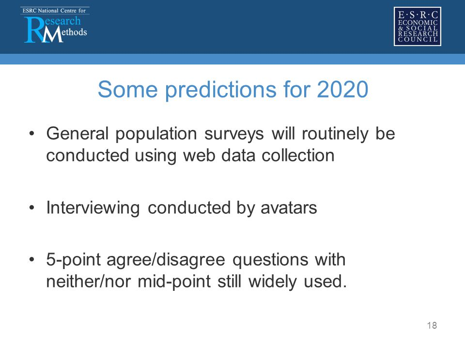 18 Some predictions for 2020 General population surveys will routinely be conducted using web data collection Interviewing conducted by avatars 5-point agree/disagree questions with neither/nor mid-point still widely used.