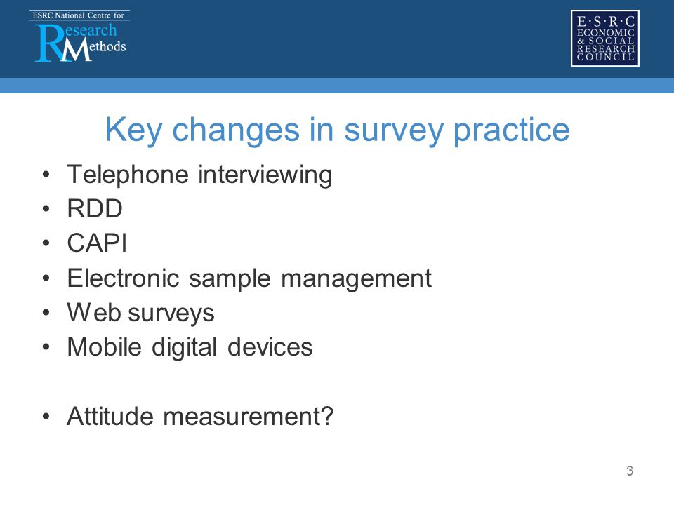 3 Key changes in survey practice Telephone interviewing RDD CAPI Electronic sample management Web surveys Mobile digital devices Attitude measurement