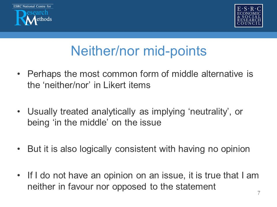 7 Neither/nor mid-points Perhaps the most common form of middle alternative is the 'neither/nor' in Likert items Usually treated analytically as implying 'neutrality', or being 'in the middle' on the issue But it is also logically consistent with having no opinion If I do not have an opinion on an issue, it is true that I am neither in favour nor opposed to the statement