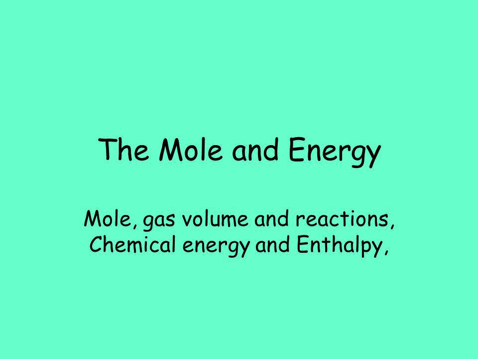 The Mole and Energy Mole, gas volume and reactions, Chemical energy and Enthalpy,