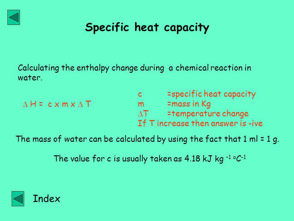 Specific heat capacity  H = c x m x  T c =specific heat capacity m =mass in Kg  T=temperature change If T increase then answer is -ive Calculating the enthalpy change during a chemical reaction in water.