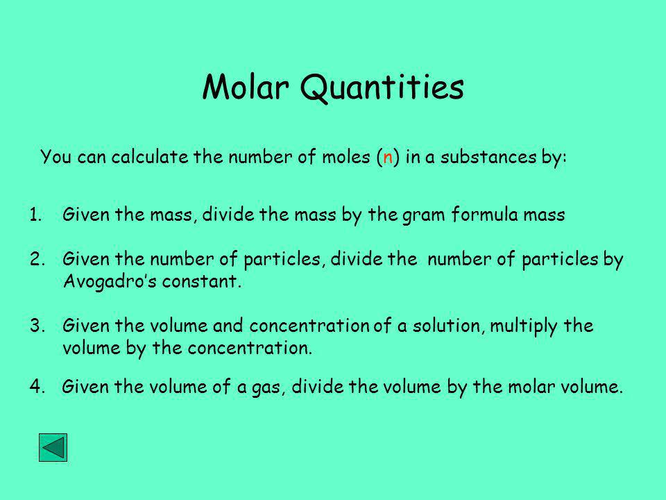 Molar Quantities 1.Given the mass, divide the mass by the gram formula mass You can calculate the number of moles (n) in a substances by: 2.Given the number of particles, divide the number of particles by Avogadro's constant.
