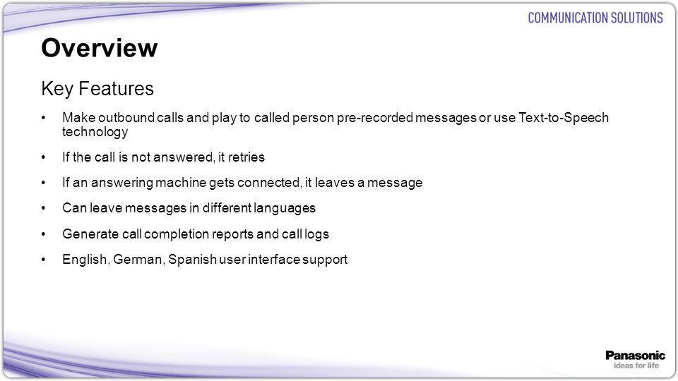 5 Overview Key Features Make outbound calls and play to called person pre-recorded messages or use Text-to-Speech technology If the call is not answered, it retries If an answering machine gets connected, it leaves a message Can leave messages in different languages Generate call completion reports and call logs English, German, Spanish user interface support