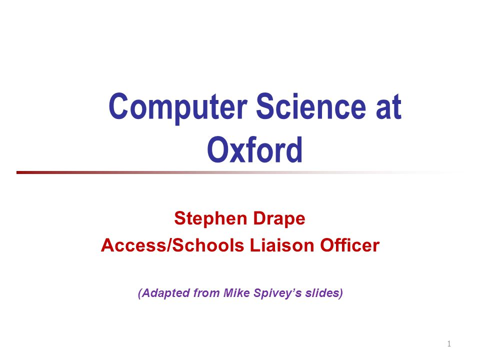 Computer Science at Oxford Stephen Drape Access/Schools Liaison Officer (Adapted from Mike Spivey's slides) 1