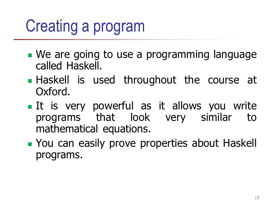 Creating a program We are going to use a programming language called Haskell. Haskell is used throughout the course at Oxford. It is very powerful as