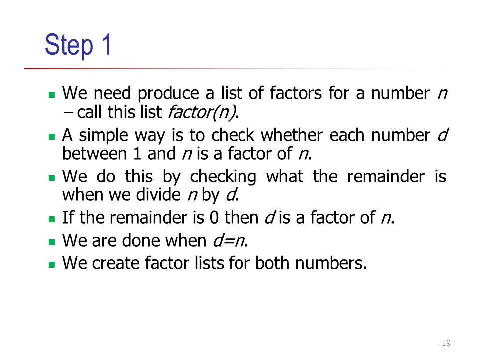 Step 1 We need produce a list of factors for a number n – call this list factor(n). A simple way is to check whether each number d between 1 and n is