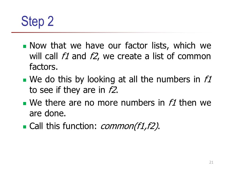 Step 2 Now that we have our factor lists, which we will call f1 and f2, we create a list of common factors. We do this by looking at all the numbers i