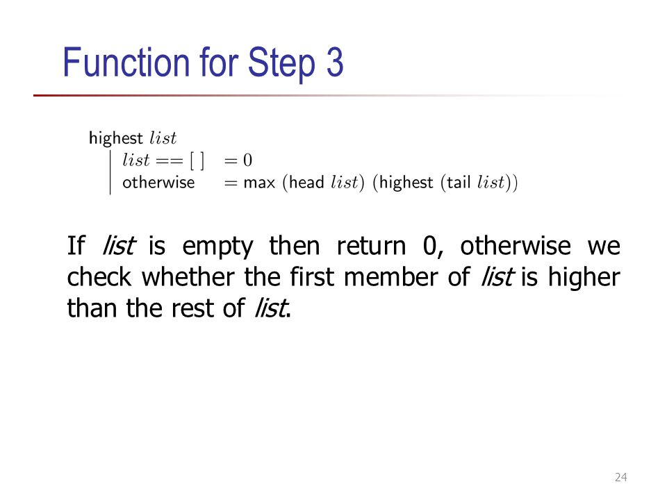 Function for Step 3 If list is empty then return 0, otherwise we check whether the first member of list is higher than the rest of list. 24
