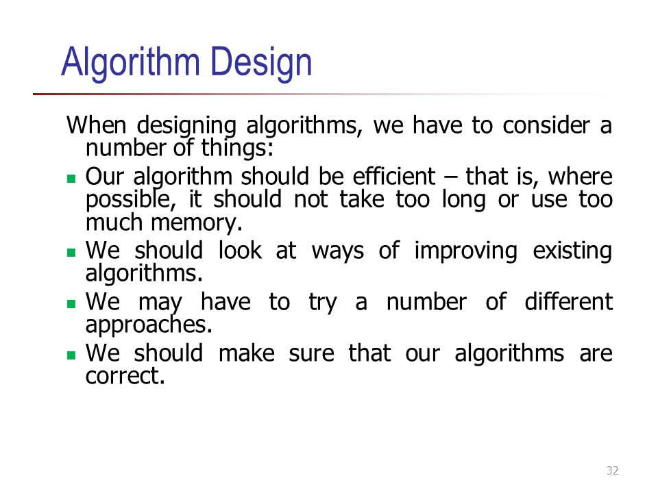 Algorithm Design When designing algorithms, we have to consider a number of things: Our algorithm should be efficient – that is, where possible, it sh