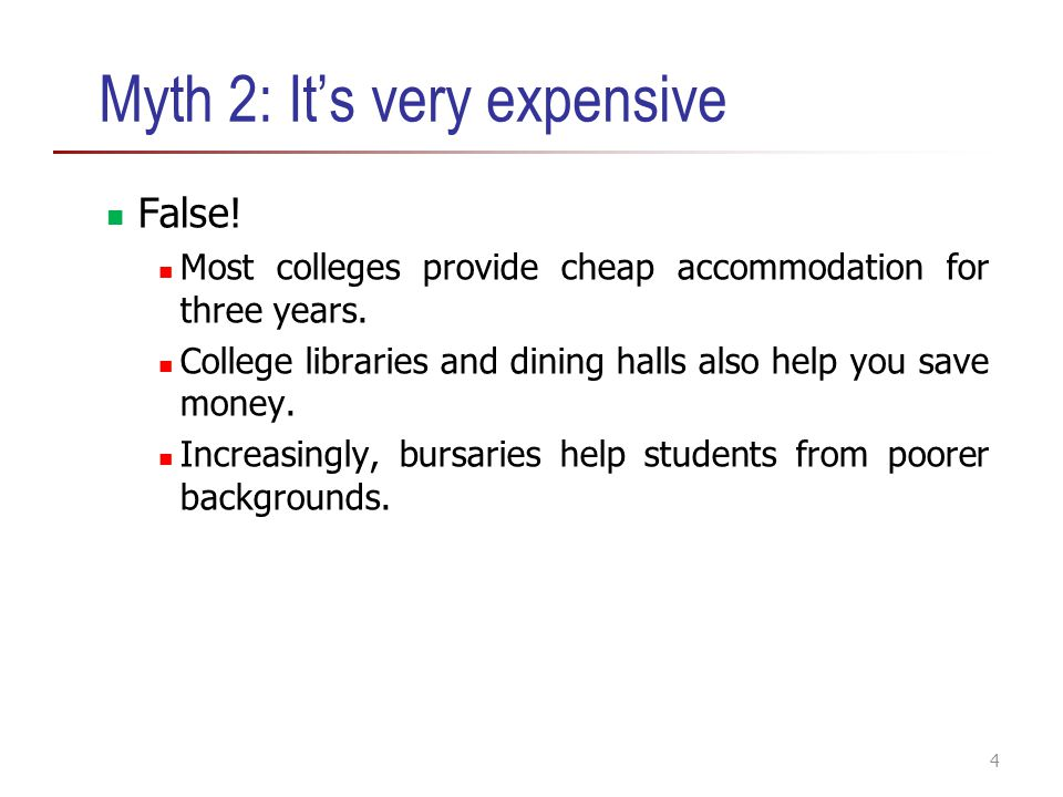 Myth 2: It's very expensive False! Most colleges provide cheap accommodation for three years. College libraries and dining halls also help you save mo