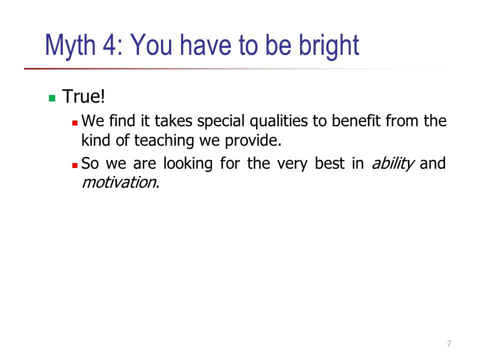 Myth 4: You have to be bright True! We find it takes special qualities to benefit from the kind of teaching we provide. So we are looking for the very