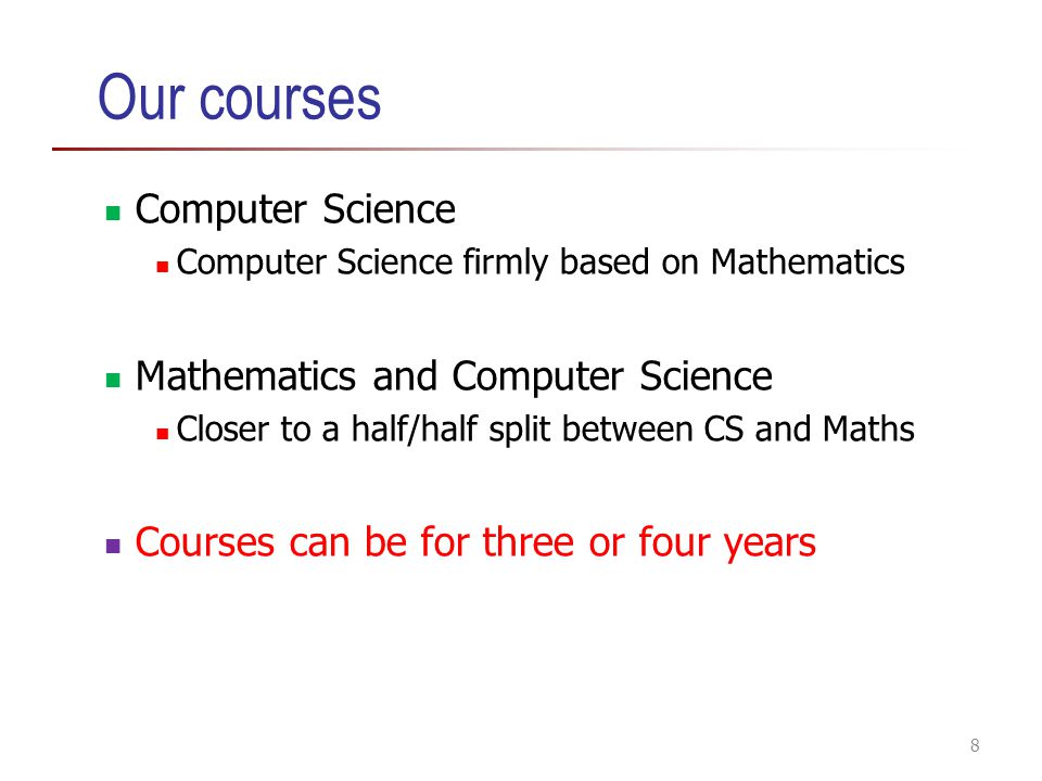 Our courses Computer Science Computer Science firmly based on Mathematics Mathematics and Computer Science Closer to a half/half split between CS and