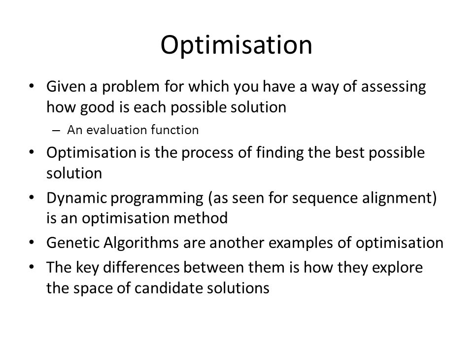 Optimisation Given a problem for which you have a way of assessing how good is each possible solution – An evaluation function Optimisation is the pro