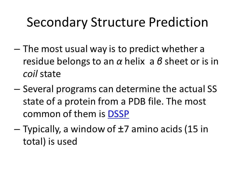Secondary Structure Prediction – The most usual way is to predict whether a residue belongs to an α helix a β sheet or is in coil state – Several prog