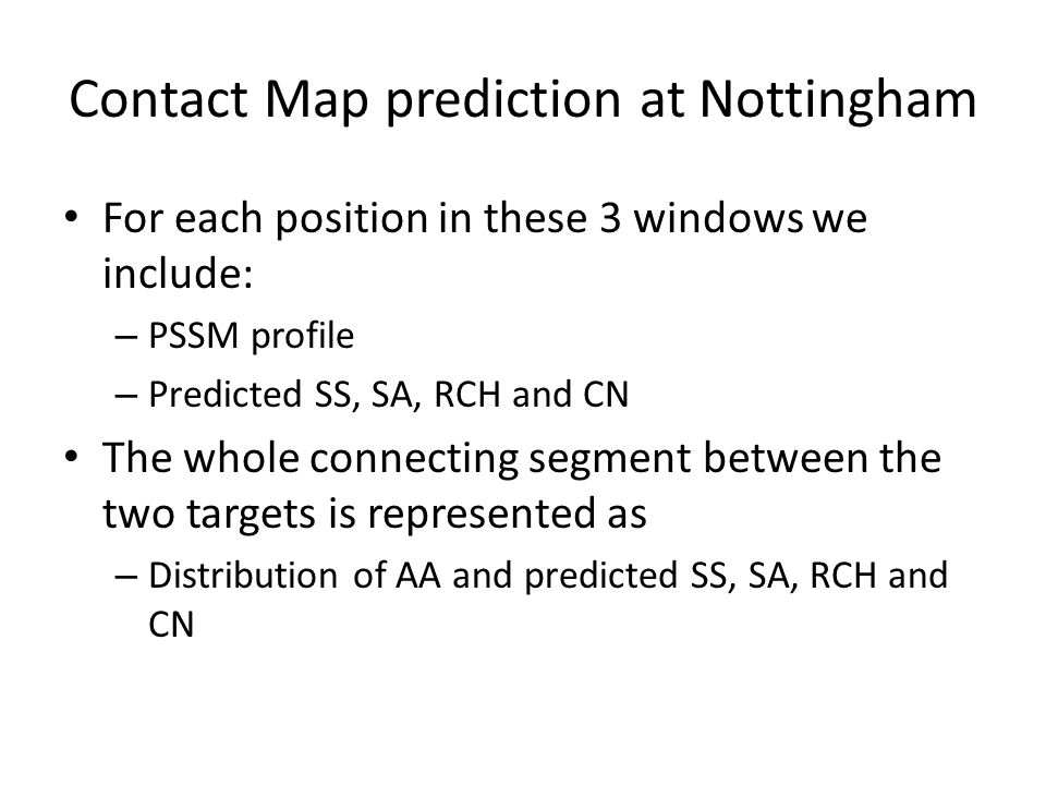 Contact Map prediction at Nottingham For each position in these 3 windows we include: – PSSM profile – Predicted SS, SA, RCH and CN The whole connecti