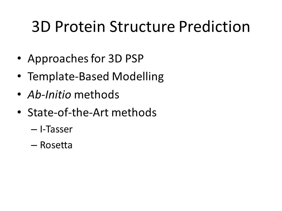 3D Protein Structure Prediction Approaches for 3D PSP Template-Based Modelling Ab-Initio methods State-of-the-Art methods – I-Tasser – Rosetta