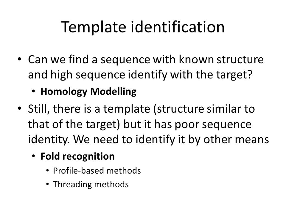 Template identification Can we find a sequence with known structure and high sequence identify with the target? Homology Modelling Still, there is a t