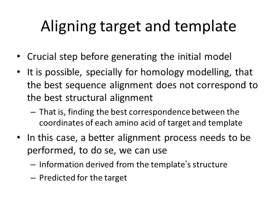 Aligning target and template Crucial step before generating the initial model It is possible, specially for homology modelling, that the best sequence