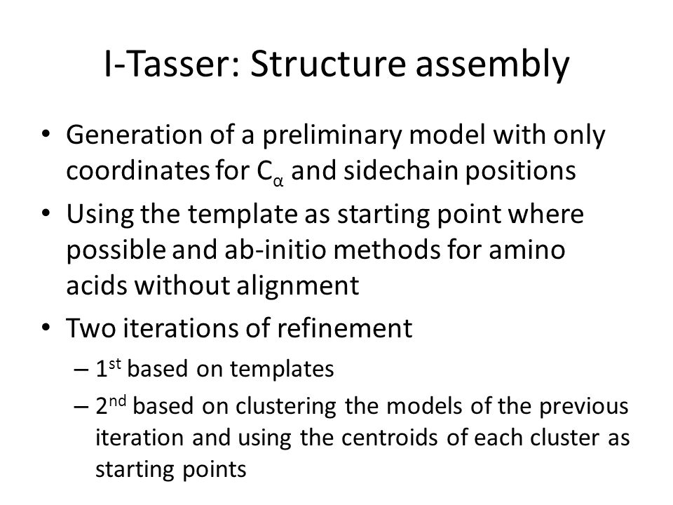 I-Tasser: Structure assembly Generation of a preliminary model with only coordinates for C α and sidechain positions Using the template as starting po